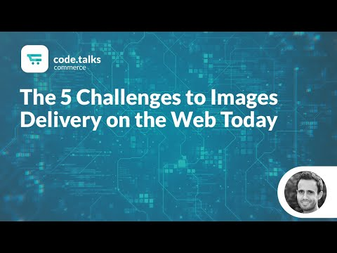 code.talks commerce 2018 - The 5 Challenges to Images Delivery on the Web Today