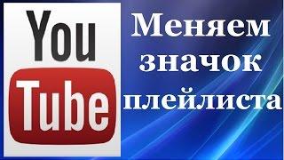 Как изменить значок, главную картинку плейлиста на канале Ютуб. Продвижение в интернете.