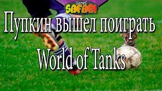 Пупкин вышел поиграть World of Tanks ...