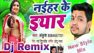 DJ Remix Ankush का NEW Style( Hard Mix) 2018 - नईहर के यार - Superhit Bhojpuri Song