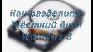 Как разделить жёсткий диск Windows 8 | Как создать больше локальных дисков Windows 8