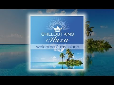 Chillout King Ibiza  Welcome 2 My Island Continuous Mix Beautiful Del Mar Sounds