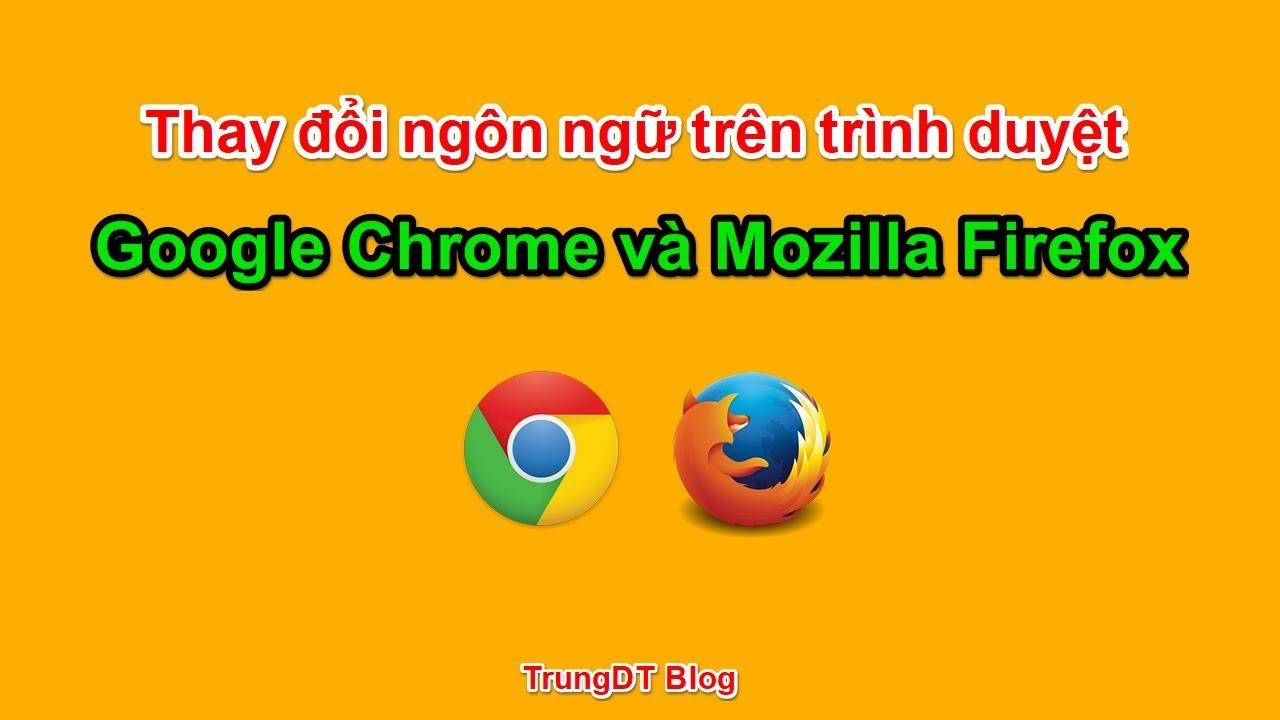 Hướng dẫn thay đổi ngôn ngữ Google Chrome và Mozilla Firefox | Đơn giản nhất