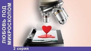 Любовь под Микроскопом ❤ 2 серия ❤ Мелодрама ❤ Сериал 2018