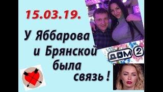 Дом 2 новости слухи. 15.03.19. 15 марта. У Яббарова и Брянской была связь.
