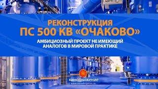 Презентационный фильм о реконструкции ПС 500 кВ «Очаково»: проект, не имеющий аналогов в мире
