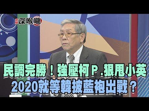 2019.02.21新聞深喉嚨 民調「完勝」!強壓柯P.狠甩小英 2020就等韓披藍袍出戰?
