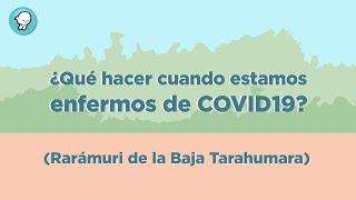 ¿Qué hacer cuando estamos enfermos de COVID19? (Rarámuri de la Baja Tarahumara)