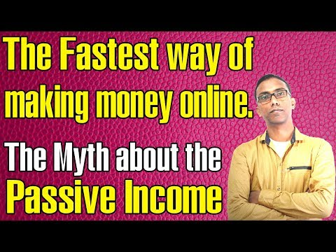 Fastest way of making money online - The Myth about the  Passive income