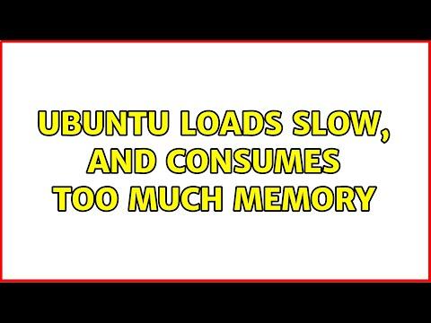 Ubuntu: Ubuntu Loads Slow, And Consumes Too Much Memory