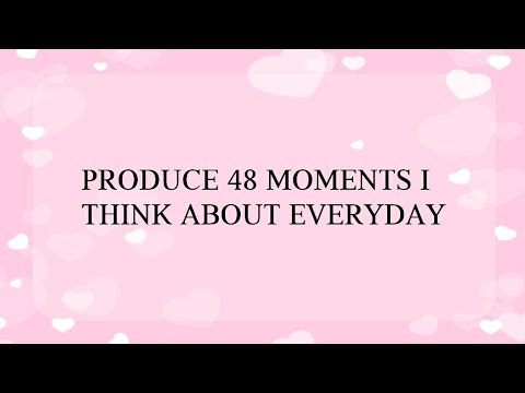 PRODUCE 48 MOMENTS I THINK ABOUT EVERYDAY
