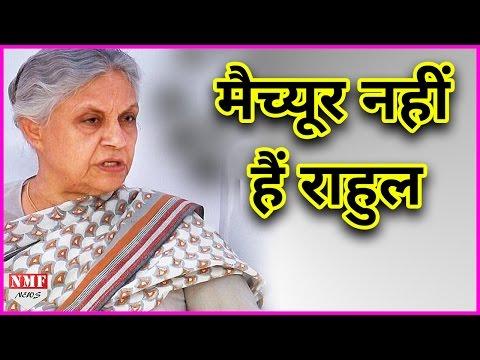 Sheila Dikshit ने Congress vice President Rahul Gandhi को बताया immature