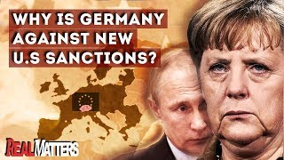 Why is Germany against new US sanctions on Russia ? | REAL MATTERS