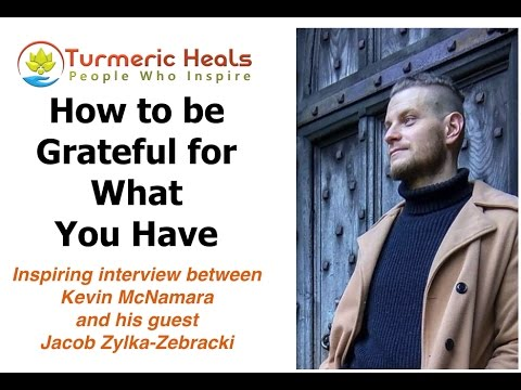 How to be Grateful for What You Have - Jacob Zylka-Zebracki - Turmeric Heals