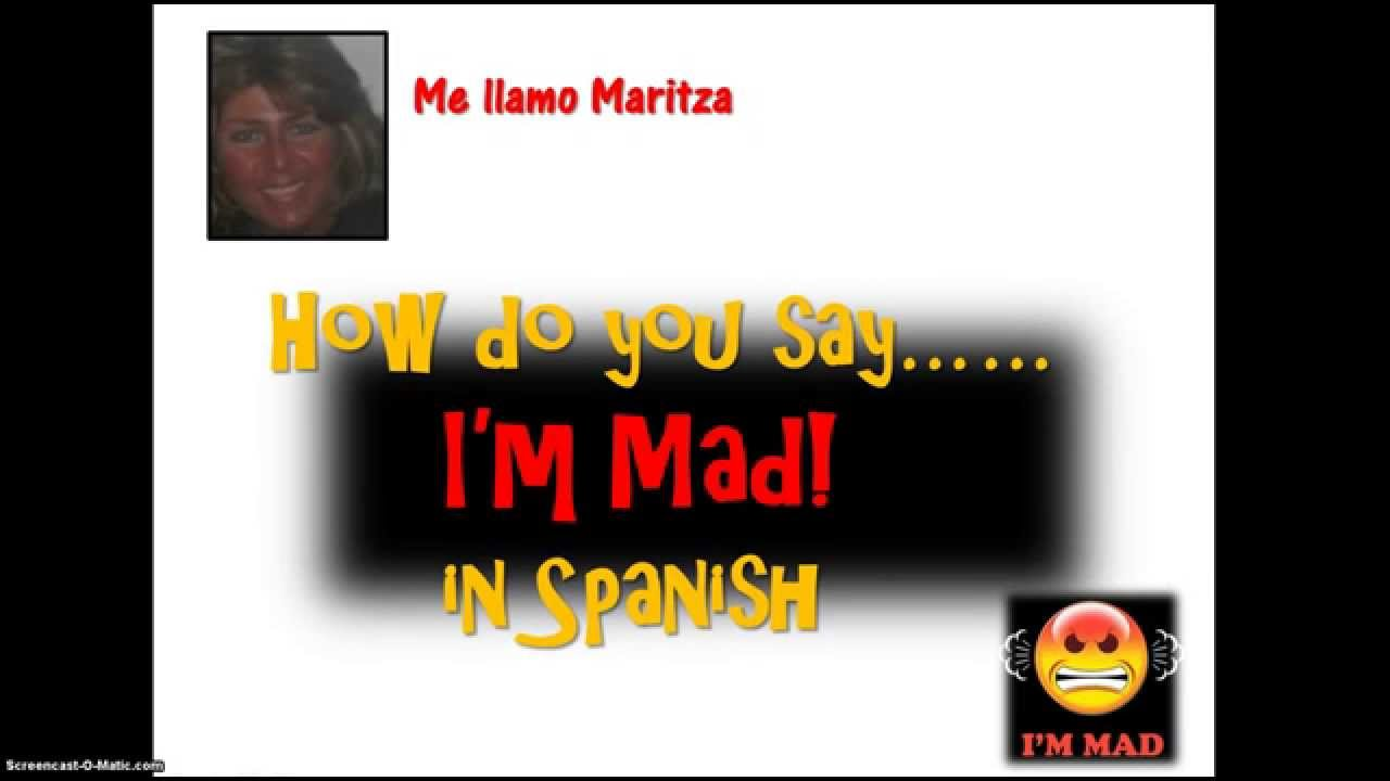 How to say i know youre mad in spanish