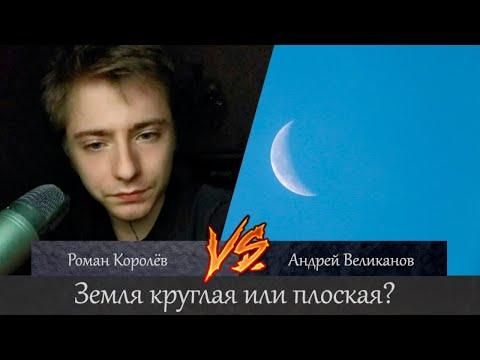 Земля плоская или круглая? Роман Королёв Vs Андрей Великанов