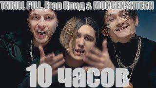 10 ЧАСОВ THRILL PILL Егор Крид MORGENSHTERN Грустная Песня