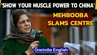 Mehbooba Mufti asks Centre to show its might to #China, not #Kashmir | Oneindia News