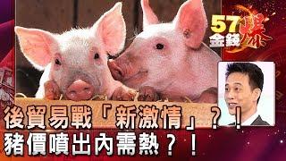 後貿易戰「新激情」?!豬價噴出內需熱?!- 王兆立《57金錢爆精選》2019.0325