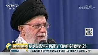 [国际财经报道]热点扫描 伊朗警告将不再遵守《伊朗核问题协议》| CCTV财经
