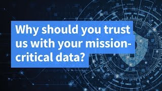 Why Should You Trust Us With Your Mission-Critical Data?