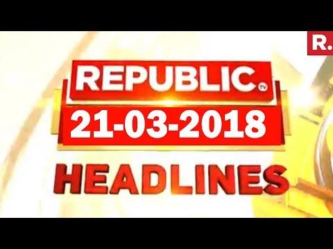 Latest News Headlines - Republic TV | 21-03-2018