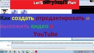 Как создать,отредактировать и выложить видео в YouTube [Видео-Урок]