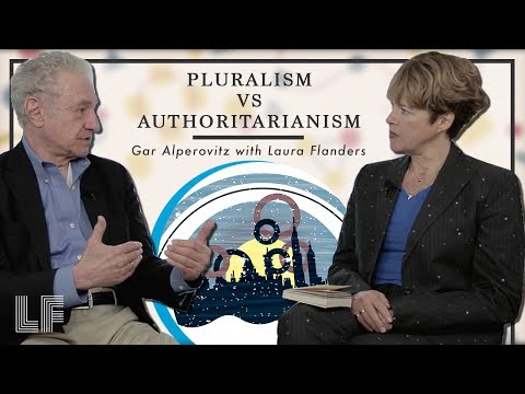 Pluralism vs. Authoritarianism: Gar Alperovitz with Laura Fl