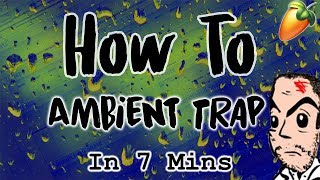 From Scratch: An Ambient Trap Song in 7 Minutes   FL Studio Ambient Trap Type Beat Tutorial 2018