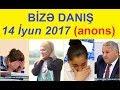 Bizə danış 14 iyun 2017 / Bize danis 14.06.2017 (canli) Anons