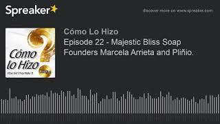 Episode 22 - Majestic Bliss Soap Founders Marcela Arrieta and Pliñio. (part 2 of 3)