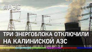 На Калининской АЭС под Тверью  отключили три энергоблока