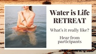 Water is Life Retreat - What's It Really Like? Hear From Past Participants
