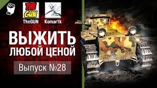 Выжить любой ценой №28 - от TheGun и Komar1K [World of Tanks]