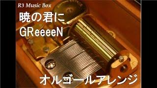 暁の君に/GReeeeN【オルゴール】 (フジテレビ系ドラマ「キャリア~掟破りの警察署長~」主題歌)