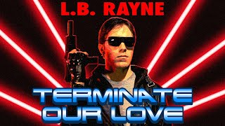 L.B. RAYNE - Terminate Our Love (Rejected TERMINATOR Music Video from 1984)