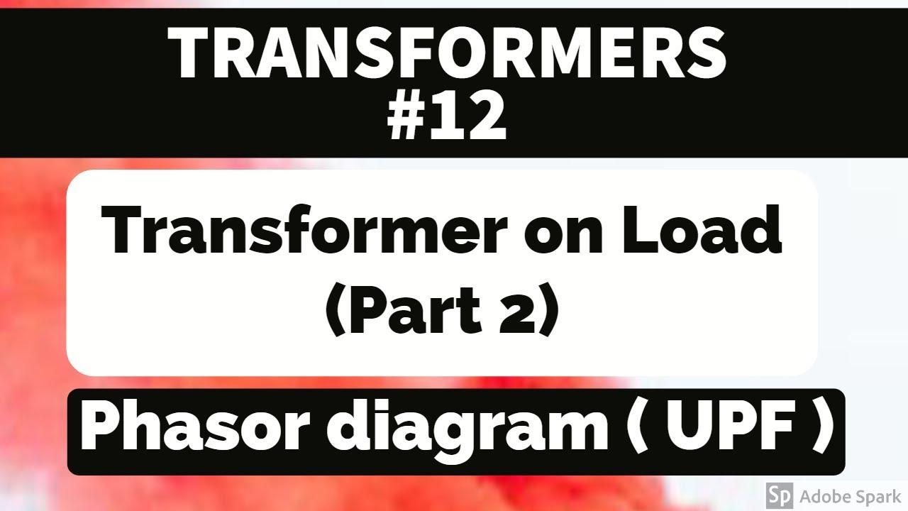 Transformer  12 - Transformer On Load   Part 2  - Phasor Diagram   Upf