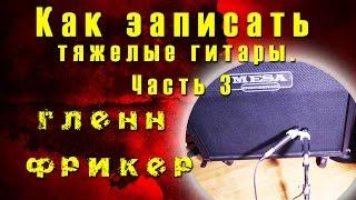 Как записать тяжелые гитары. Часть 3 - Метод Фредмана - Гленн Фрикер   TUTORIAL 08-13