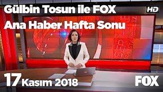 17 Kasım 2018 Gülbin Tosun ile FOX Ana Haber Hafta Sonu