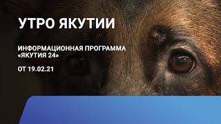 Утро Якутии. 19 февраля 2021 года. Информационная программа «Якутия 24»