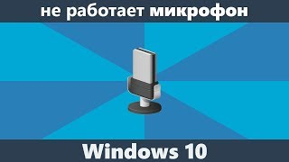 Не работает микрофон Windows 10