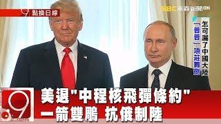 """美退""""中程核飛彈條約""""一箭雙鵰 抗俄制陸《9點換日線》2018.10.24"""