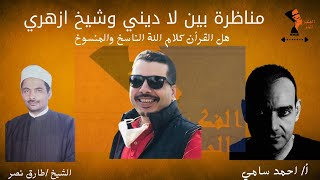 مناظرة بين أ/احمد سامي  و الشيخ /طارق نصر هل القرأن كلام الله الناسخ والمنسوخ مع سام