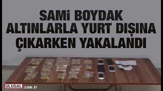 Sami Boydak, Kayseri Havalimanında yüklü miktarda altınla yakalandı