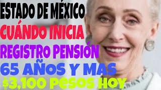 ESTADO DE MÉXICO CUÁNDO INICIA EL REGISTRO NUEVOS BENEFICIARIOS DE 65 AÑOS, PENSIÓN $3100.