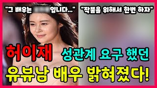 """허이재 성관계 요구 했던 유부남 배우 밝혀졌다! """"그 배우는 xxx입니다..."""" """"…"""