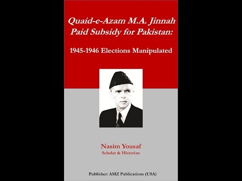 """Quaid-e-Azam M.A. Jinnah Paid Subsidy for Pakistan: 1945-1946 Elections Manipulated"" Nasim Yousaf"