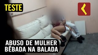 TESTE DO ABUSO DE MULHER BÊBADA NA BALA...