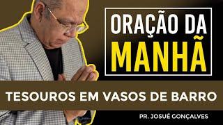 ORAÇÃO DA MANHÃ - TESOUROS EM VASOS DE BARRO com Pr. Josué Gonçalves (29/07/2021)