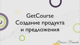 GetCourse. Как создать продукт и предложение на Геткурс?